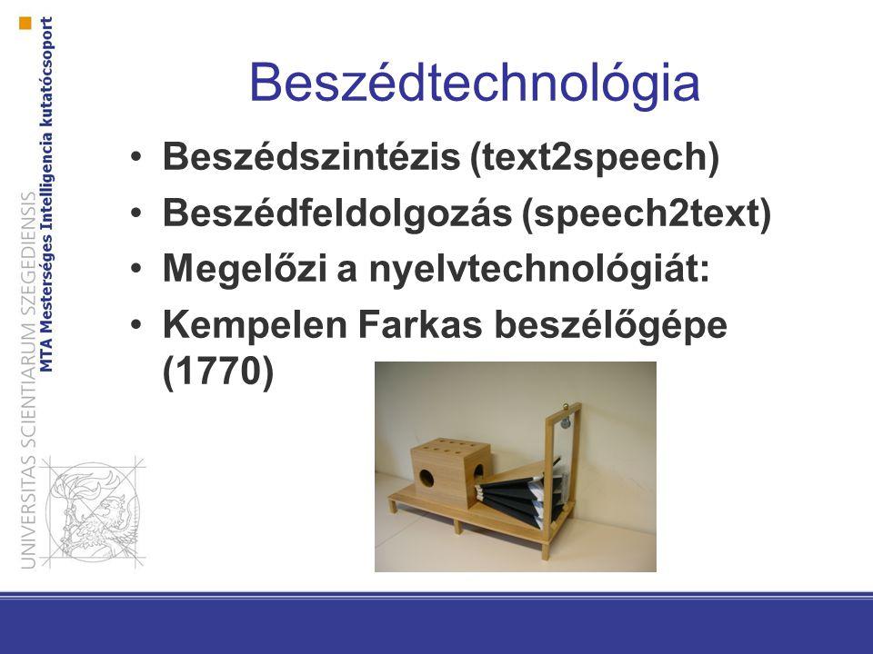 Beszédtechnológia Beszédszintézis (text2speech) Beszédfeldolgozás (speech2text) Megelőzi a nyelvtechnológiát: Kempelen Farkas beszélőgépe (1770)