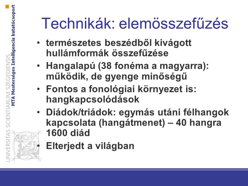 Technikák: elemkiválasztás Korpuszalapú: hanghullám + szöveg + normalizált fonemikus átirat + fonetikus átirat Adatbázisban természetes hangzású teljes mondatok vannak többféle változatban (eltérő prozódia) Adott felolvasandó részlethez a leghasonlóbbat kell kiválasztani Viszonylag jó minőségű: –kevesebb összefűzési pont, így kevésbé darabos –prozódia is nagyrészt megőrződik