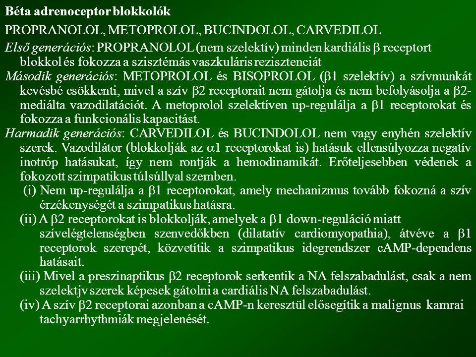 Béta adrenoceptor blokkolók PROPRANOLOL, METOPROLOL, BUCINDOLOL, CARVEDILOL Első generációs: PROPRANOLOL (nem szelektív) minden kardiális  receptort blokkol és fokozza a szisztémás vaszkuláris rezisztenciát Második generációs: METOPROLOL és BISOPROLOL (  1 szelektív) a szívmunkát kevésbé csökkenti, mivel a szív  2 receptorait nem gátolja és nem befolyásolja a  2- mediálta vazodilatációt.