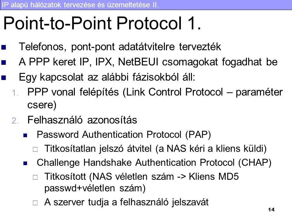 IP alapú hálózatok tervezése és üzemeltetése II. 14 Point-to-Point Protocol 1. Telefonos, pont-pont adatátvitelre tervezték A PPP keret IP, IPX, NetBE