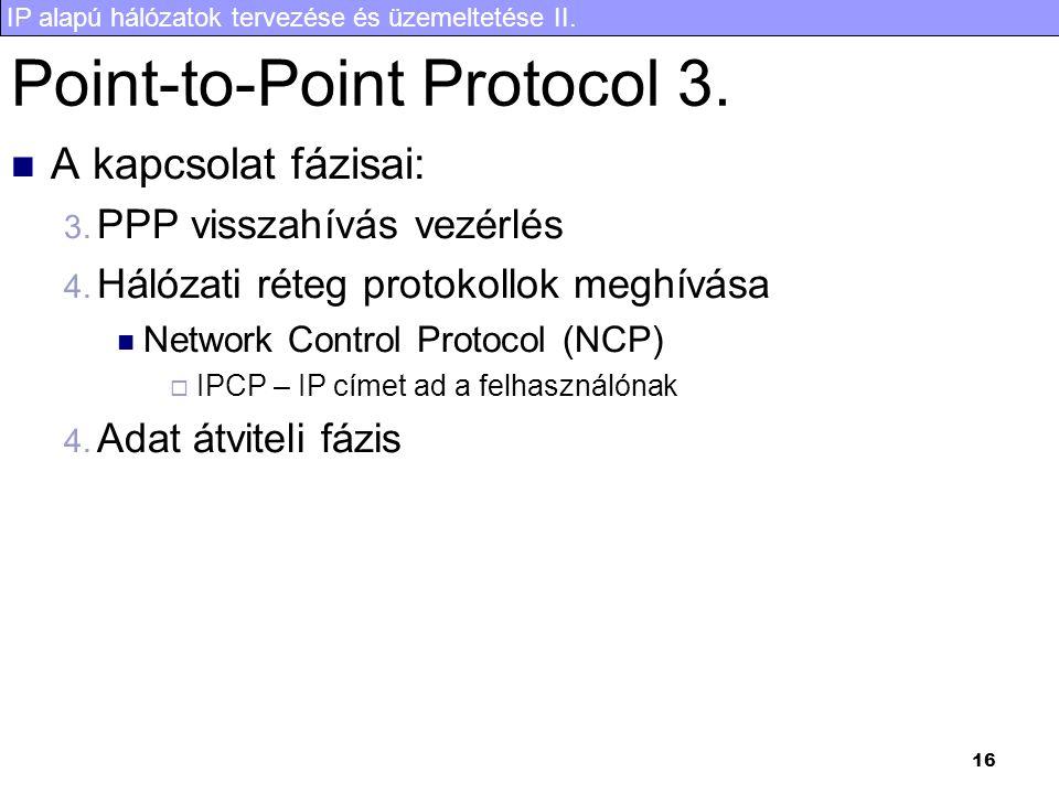 IP alapú hálózatok tervezése és üzemeltetése II. 16 Point-to-Point Protocol 3. A kapcsolat fázisai: 3. PPP visszahívás vezérlés 4. Hálózati réteg prot