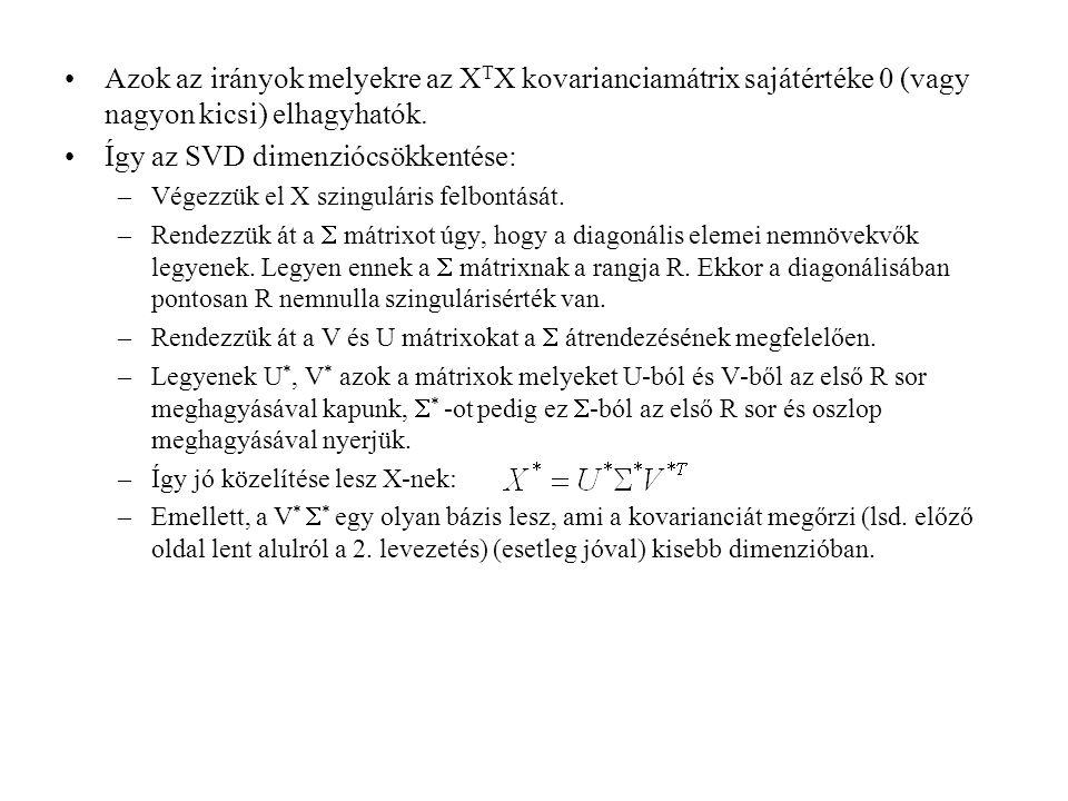 Azok az irányok melyekre az X T X kovarianciamátrix sajátértéke 0 (vagy nagyon kicsi) elhagyhatók. Így az SVD dimenziócsökkentése: –Végezzük el X szin