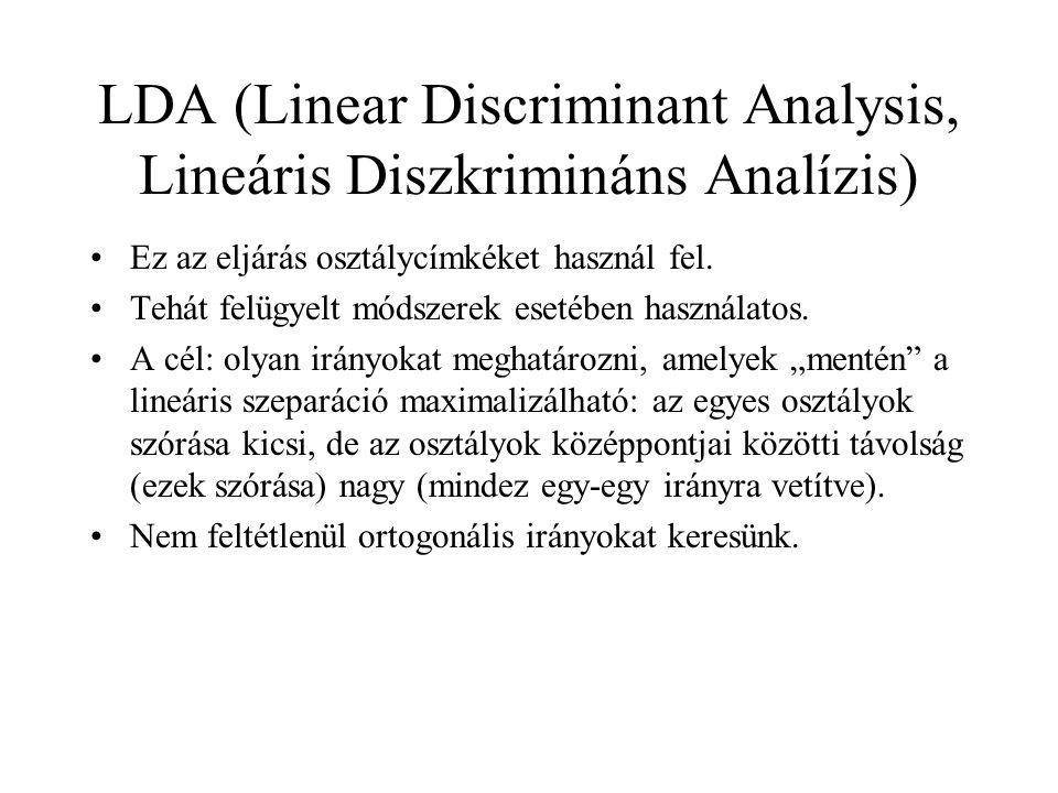LDA (Linear Discriminant Analysis, Lineáris Diszkrimináns Analízis) Ez az eljárás osztálycímkéket használ fel. Tehát felügyelt módszerek esetében hasz