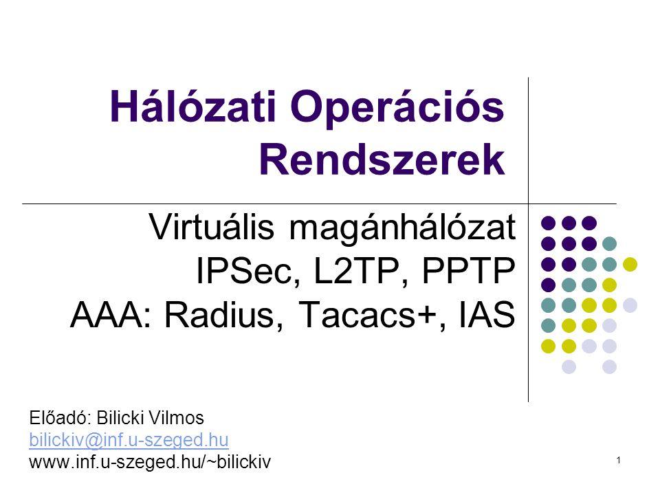 1 Hálózati Operációs Rendszerek Virtuális magánhálózat IPSec, L2TP, PPTP AAA: Radius, Tacacs+, IAS Előadó: Bilicki Vilmos bilickiv@inf.u-szeged.hu www