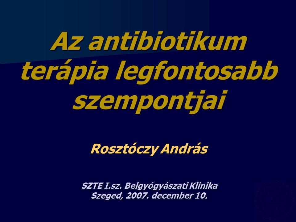 Az antibiotikum terápia legfontosabb szempontjai Rosztóczy András SZTE I.sz. Belgyógyászati Klinika Szeged, 2007. december 10.