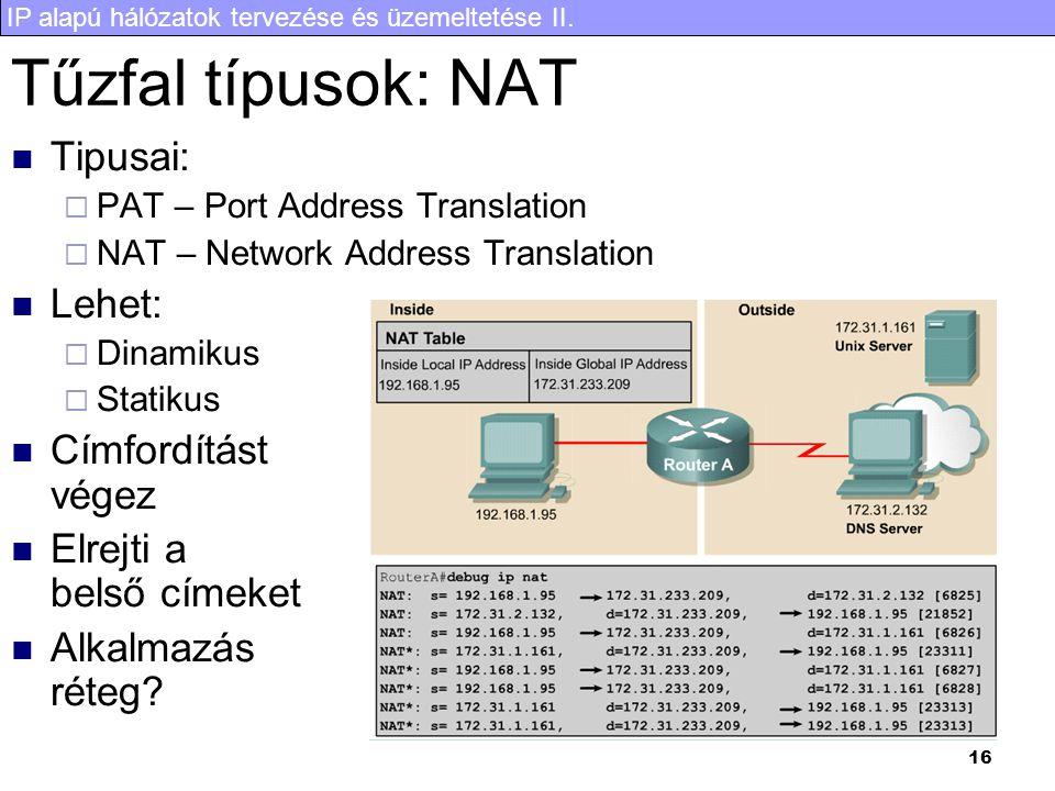 IP alapú hálózatok tervezése és üzemeltetése II. 16 Tűzfal típusok: NAT Tipusai:  PAT – Port Address Translation  NAT – Network Address Translation