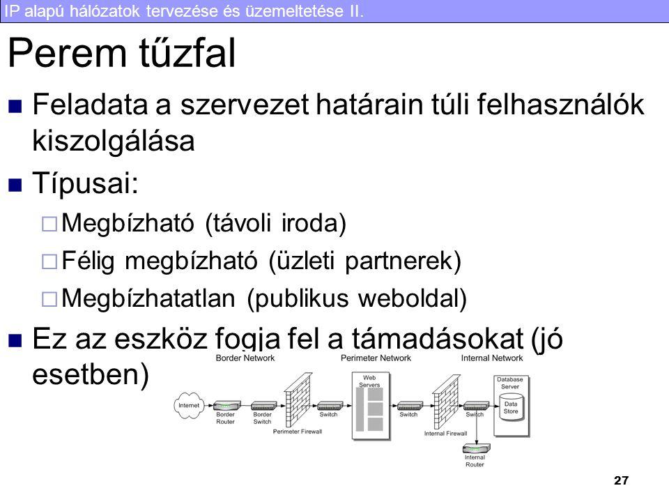 IP alapú hálózatok tervezése és üzemeltetése II. 27 Perem tűzfal Feladata a szervezet határain túli felhasználók kiszolgálása Típusai:  Megbízható (t