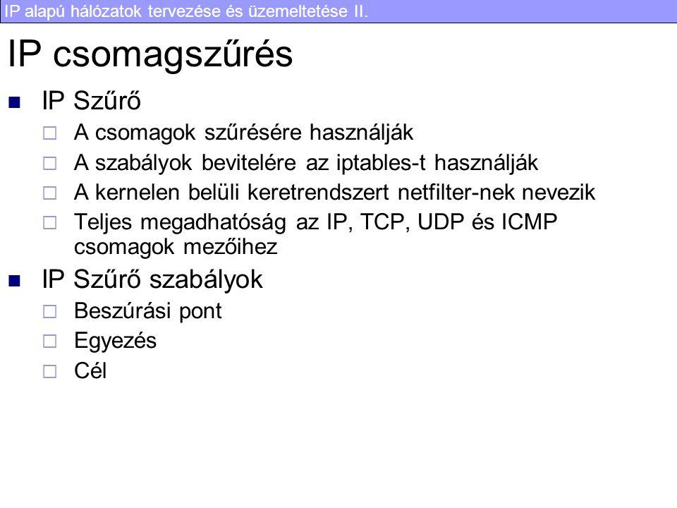 IP alapú hálózatok tervezése és üzemeltetése II. IP csomagszűrés IP Szűrő  A csomagok szűrésére használják  A szabályok bevitelére az iptables-t has