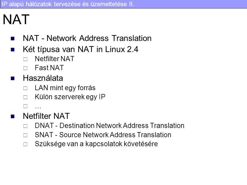 IP alapú hálózatok tervezése és üzemeltetése II. NAT NAT - Network Address Translation Két típusa van NAT in Linux 2.4  Netfilter NAT  Fast NAT Hasz