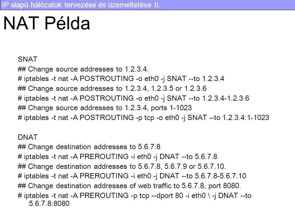 IP alapú hálózatok tervezése és üzemeltetése II. NAT Példa SNAT ## Change source addresses to 1.2.3.4. # iptables -t nat -A POSTROUTING -o eth0 -j SNA