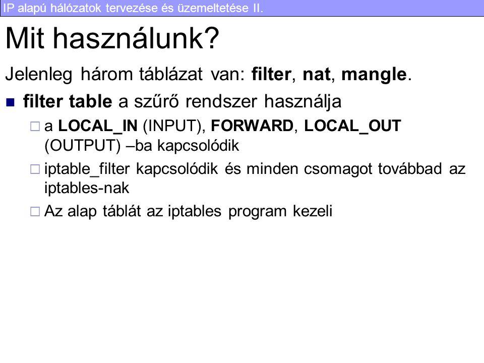 IP alapú hálózatok tervezése és üzemeltetése II. Mit használunk? Jelenleg három táblázat van: filter, nat, mangle. filter table a szűrő rendszer haszn