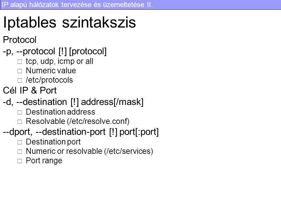IP alapú hálózatok tervezése és üzemeltetése II. Iptables szintakszis Protocol -p, --protocol [!] [protocol]  tcp, udp, icmp or all  Numeric value 