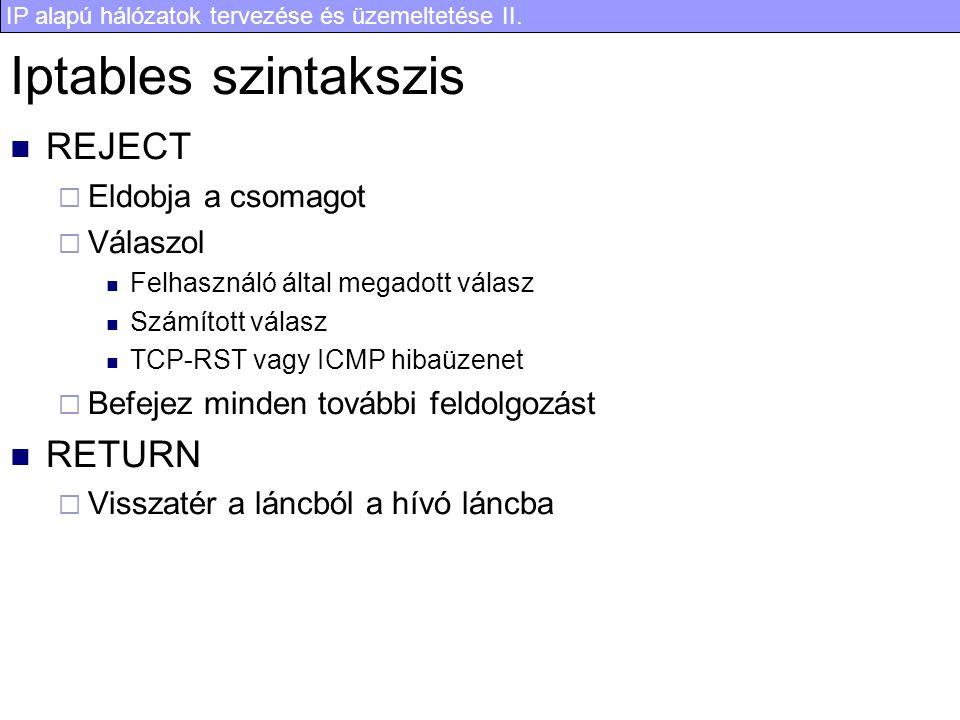 IP alapú hálózatok tervezése és üzemeltetése II. Iptables szintakszis REJECT  Eldobja a csomagot  Válaszol Felhasználó által megadott válasz Számíto