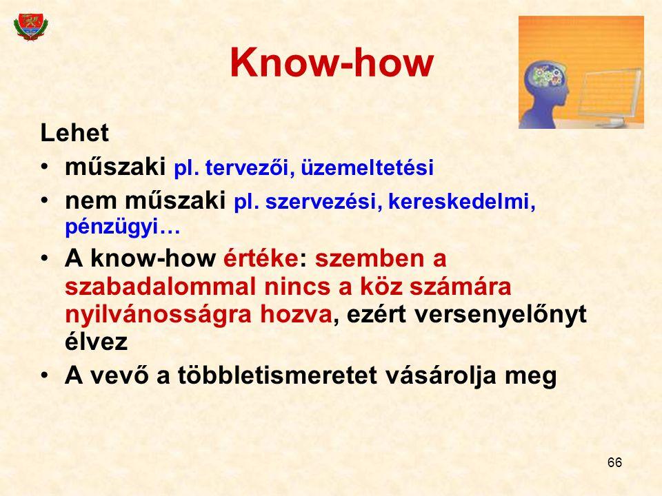 66 Know-how Lehet műszaki pl. tervezői, üzemeltetési nem műszaki pl. szervezési, kereskedelmi, pénzügyi… A know-how értéke: szemben a szabadalommal ni