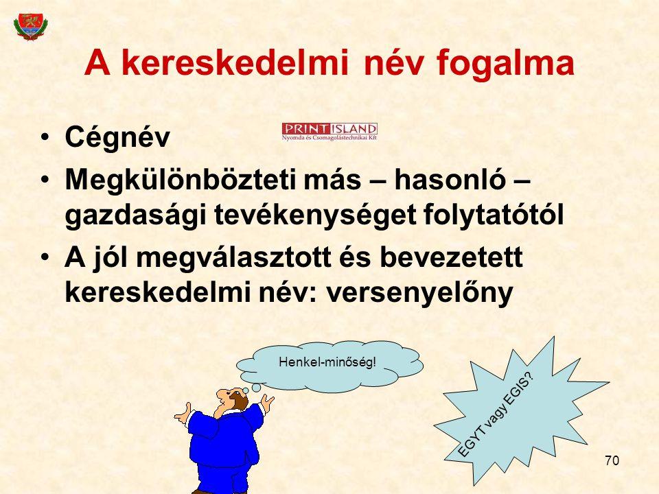 70 A kereskedelmi név fogalma Cégnév Megkülönbözteti más – hasonló – gazdasági tevékenységet folytatótól A jól megválasztott és bevezetett kereskedelm