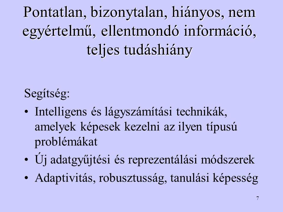 7 Pontatlan, bizonytalan, hiányos, nem egyértelmű, ellentmondó információ, teljes tudáshiány Segítség: Intelligens és lágyszámítási technikák, amelyek képesek kezelni az ilyen típusú problémákat Új adatgyűjtési és reprezentálási módszerek Adaptivitás, robusztusság, tanulási képesség