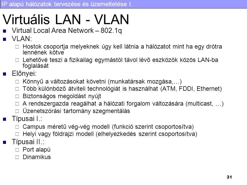 IP alapú hálózatok tervezése és üzemeltetése I. 31 Virtuális LAN - VLAN Virtual Local Area Network – 802.1q VLAN:  Hostok csoportja melyeknek úgy kel