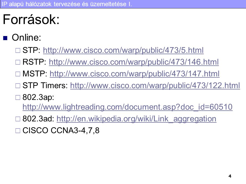 IP alapú hálózatok tervezése és üzemeltetése I. 4 Források: Online:  STP: http://www.cisco.com/warp/public/473/5.htmlhttp://www.cisco.com/warp/public