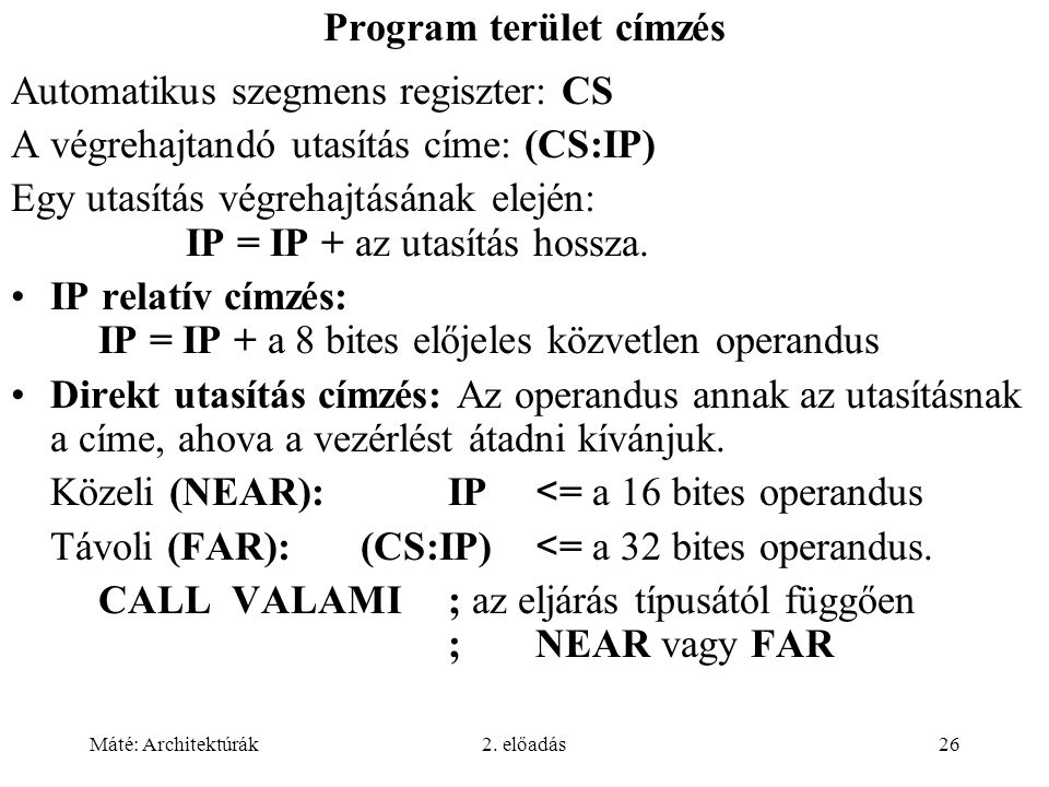 Máté: Architektúrák2. előadás26 Program terület címzés Automatikus szegmens regiszter: CS A végrehajtandó utasítás címe: (CS:IP) Egy utasítás végrehaj