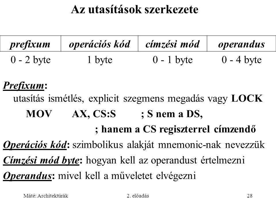 Máté: Architektúrák2. előadás28 Az utasítások szerkezete Prefixum: utasítás ismétlés, explicit szegmens megadás vagy LOCK MOVAX, CS:S; S nem a DS, ; h