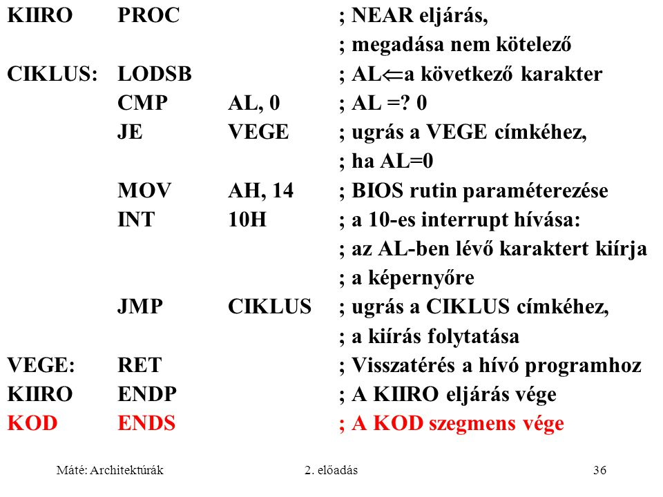 Máté: Architektúrák2. előadás36 KIIROPROC; NEAR eljárás, ; megadása nem kötelező CIKLUS:LODSB; AL  a következő karakter CMPAL, 0 ; AL =? 0 JEVEGE; ug