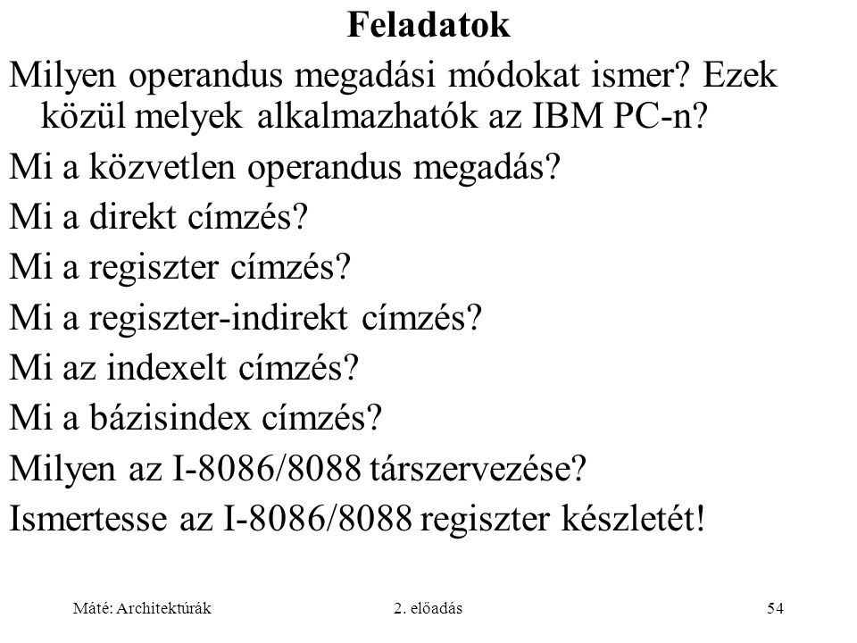 Máté: Architektúrák2. előadás54 Feladatok Milyen operandus megadási módokat ismer? Ezek közül melyek alkalmazhatók az IBM PC-n? Mi a közvetlen operand