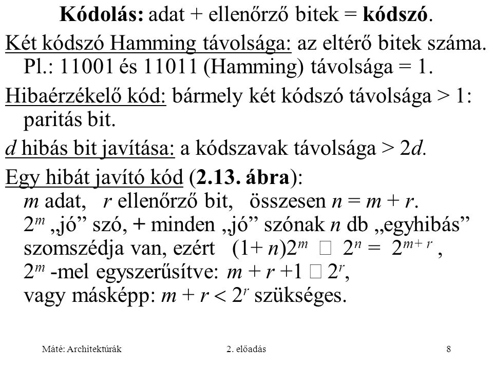 Máté: Architektúrák2. előadás8 Kódolás: adat + ellenőrző bitek = kódszó. Két kódszó Hamming távolsága: az eltérő bitek száma. Pl.: 11001 és 11011 (Ham