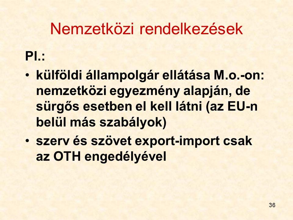 36 Nemzetközi rendelkezések Pl.: külföldi állampolgár ellátása M.o.-on: nemzetközi egyezmény alapján, de sürgős esetben el kell látni (az EU-n belül m