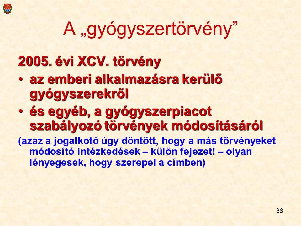 """38 A """"gyógyszertörvény"""" 2005. évi XCV. törvény az emberi alkalmazásra kerülő gyógyszerekrőlaz emberi alkalmazásra kerülő gyógyszerekről és egyéb, a gy"""