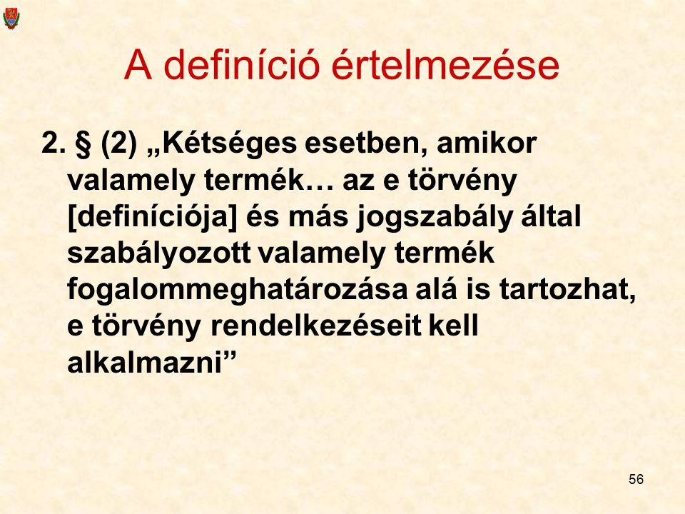 """56 A definíció értelmezése 2. § (2) """"Kétséges esetben, amikor valamely termék… az e törvény [definíciója] és más jogszabály által szabályozott valamel"""