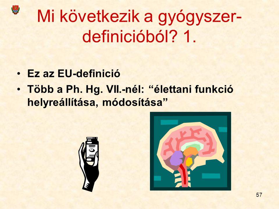 """57 Mi következik a gyógyszer- definicióból? 1. Ez az EU-definició Több a Ph. Hg. VII.-nél: """"élettani funkció helyreállítása, módosítása"""""""