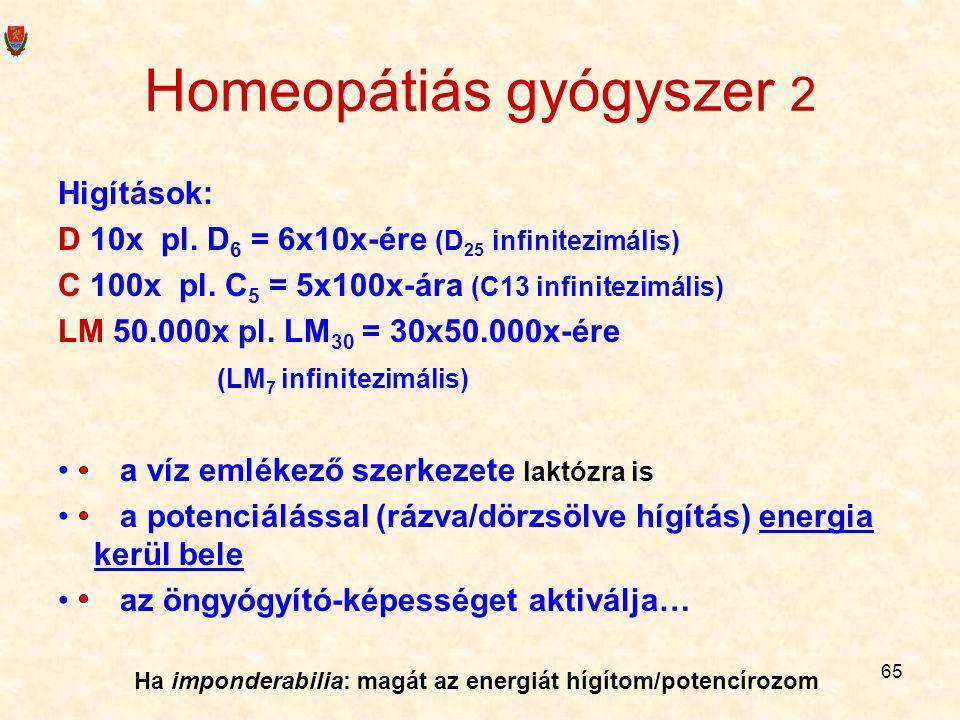 65 Homeopátiás gyógyszer 2 Higítások: D 10x pl. D 6 = 6x10x-ére (D 25 infinitezimális) C 100x pl. C 5 = 5x100x-ára (C13 infinitezimális) LM 50.000x pl