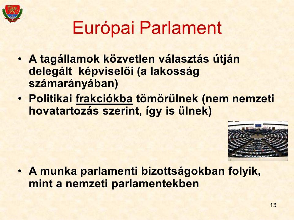 13 Európai Parlament A tagállamok közvetlen választás útján delegált képviselői (a lakosság számarányában) Politikai frakciókba tömörülnek (nem nemzet