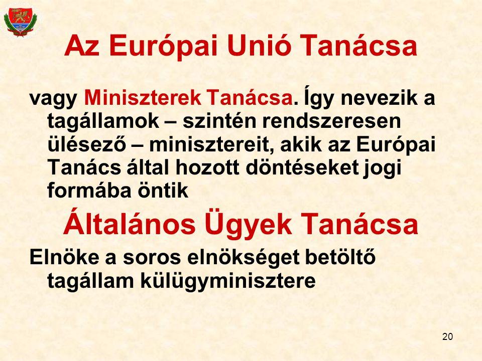 20 Az Európai Unió Tanácsa vagy Miniszterek Tanácsa. Így nevezik a tagállamok – szintén rendszeresen ülésező – minisztereit, akik az Európai Tanács ál