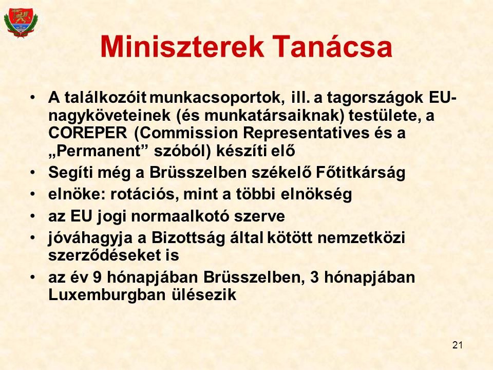 21 Miniszterek Tanácsa A találkozóit munkacsoportok, ill. a tagországok EU- nagyköveteinek (és munkatársaiknak) testülete, a COREPER (Commission Repre
