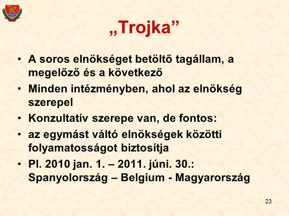 """23 """"Trojka"""" A soros elnökséget betöltő tagállam, a megelőző és a következő Minden intézményben, ahol az elnökség szerepel Konzultatív szerepe van, de"""