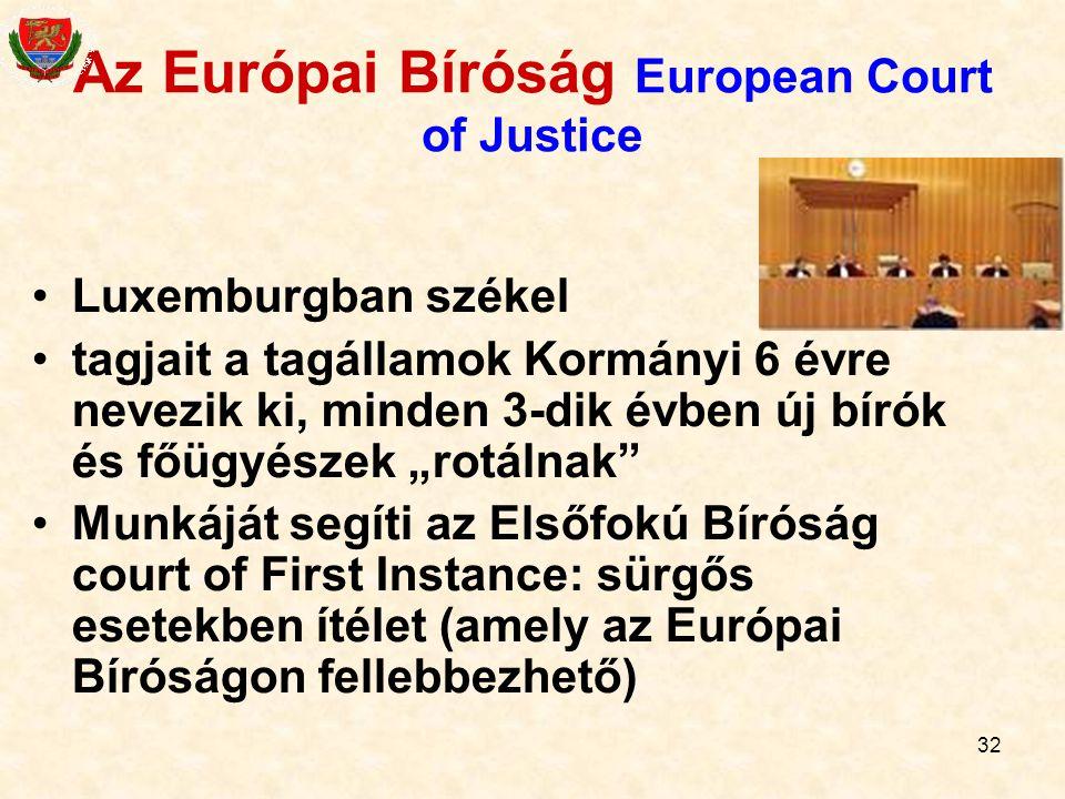 32 Az Európai Bíróság European Court of Justice Luxemburgban székel tagjait a tagállamok Kormányi 6 évre nevezik ki, minden 3-dik évben új bírók és fő