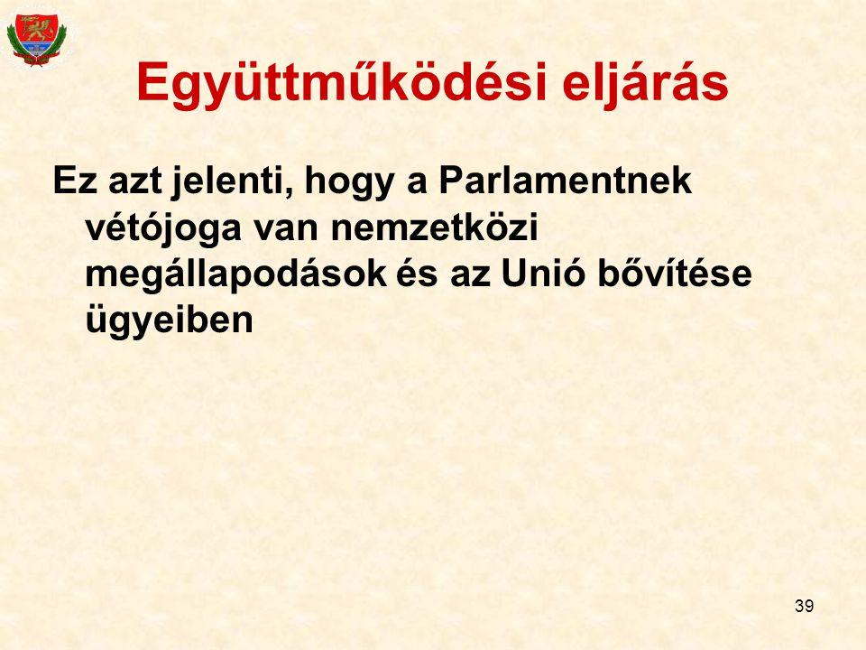 39 Együttműködési eljárás Ez azt jelenti, hogy a Parlamentnek vétójoga van nemzetközi megállapodások és az Unió bővítése ügyeiben