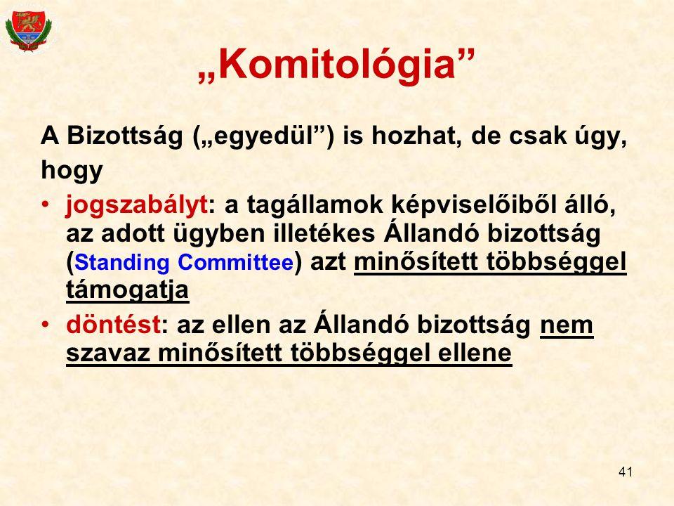 """41 """"Komitológia"""" A Bizottság (""""egyedül"""") is hozhat, de csak úgy, hogy jogszabályt: a tagállamok képviselőiből álló, az adott ügyben illetékes Állandó"""