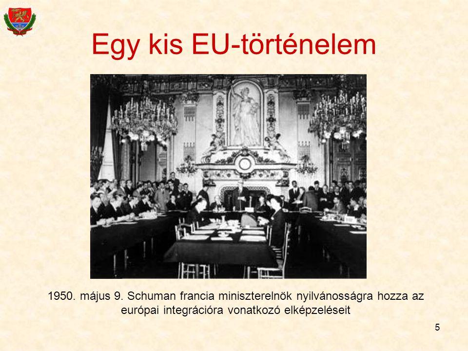 5 Egy kis EU-történelem 1950. május 9. Schuman francia miniszterelnök nyilvánosságra hozza az európai integrációra vonatkozó elképzeléseit