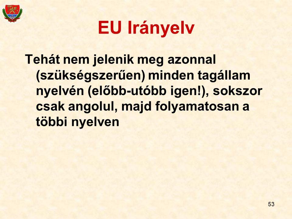53 EU Irányelv Tehát nem jelenik meg azonnal (szükségszerűen) minden tagállam nyelvén (előbb-utóbb igen!), sokszor csak angolul, majd folyamatosan a t