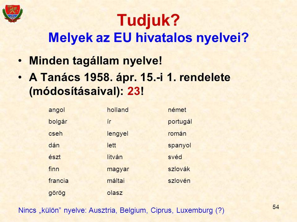 54 Tudjuk? Melyek az EU hivatalos nyelvei? Minden tagállam nyelve! A Tanács 1958. ápr. 15.-i 1. rendelete (módosításaival): 23! angol bolgár cseh dán