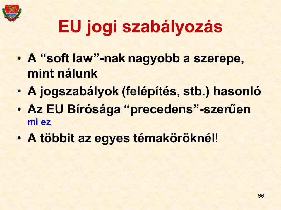 """66 EU jogi szabályozás A """"soft law""""-nak nagyobb a szerepe, mint nálunk A jogszabályok (felépítés, stb.) hasonló Az EU Bírósága """"precedens""""-szerűen mi"""