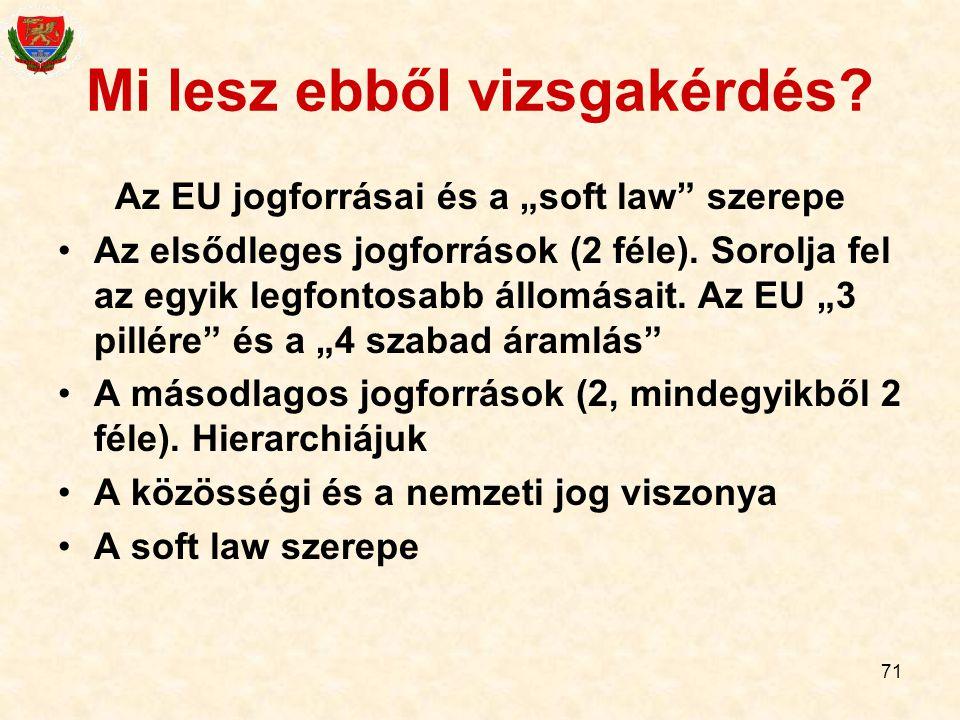 """71 Mi lesz ebből vizsgakérdés? Az EU jogforrásai és a """"soft law"""" szerepe Az elsődleges jogforrások (2 féle). Sorolja fel az egyik legfontosabb állomás"""