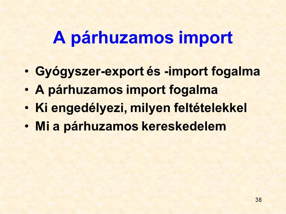 38 A párhuzamos import Gyógyszer-export és -import fogalma A párhuzamos import fogalma Ki engedélyezi, milyen feltételekkel Mi a párhuzamos kereskedel
