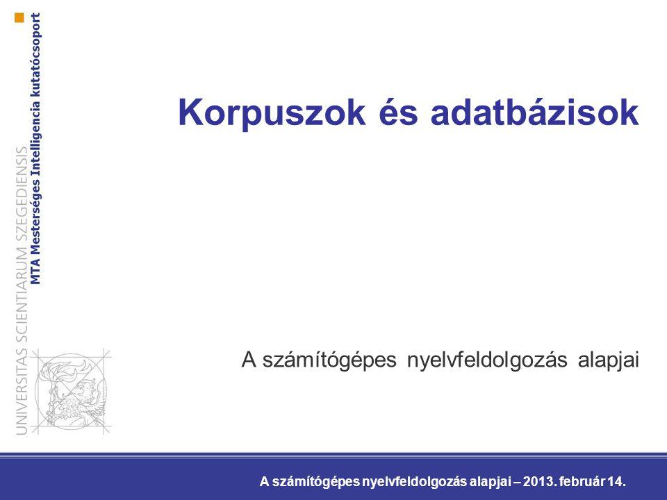 Korpuszok és adatbázisok A számítógépes nyelvfeldolgozás alapjai A számítógépes nyelvfeldolgozás alapjai – 2013.