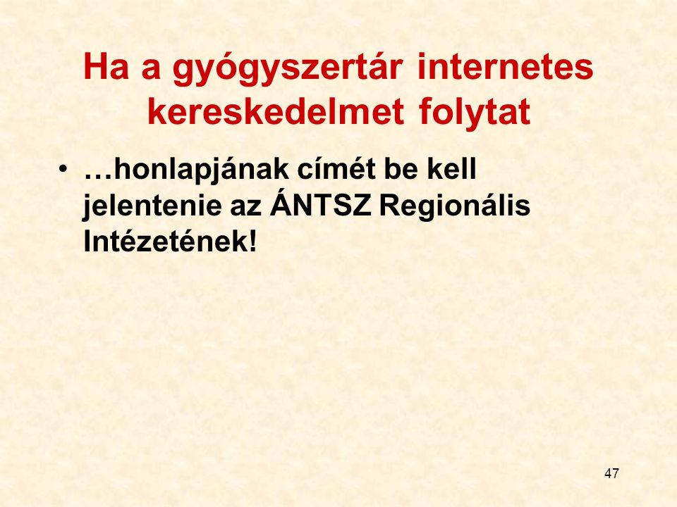 47 Ha a gyógyszertár internetes kereskedelmet folytat …honlapjának címét be kell jelentenie az ÁNTSZ Regionális Intézetének!
