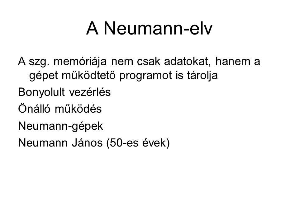 A Neumann-elv A szg. memóriája nem csak adatokat, hanem a gépet működtető programot is tárolja Bonyolult vezérlés Önálló működés Neumann-gépek Neumann