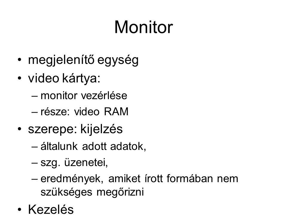 Monitor megjelenítő egység video kártya: –monitor vezérlése –része: video RAM szerepe: kijelzés –általunk adott adatok, –szg. üzenetei, –eredmények, a