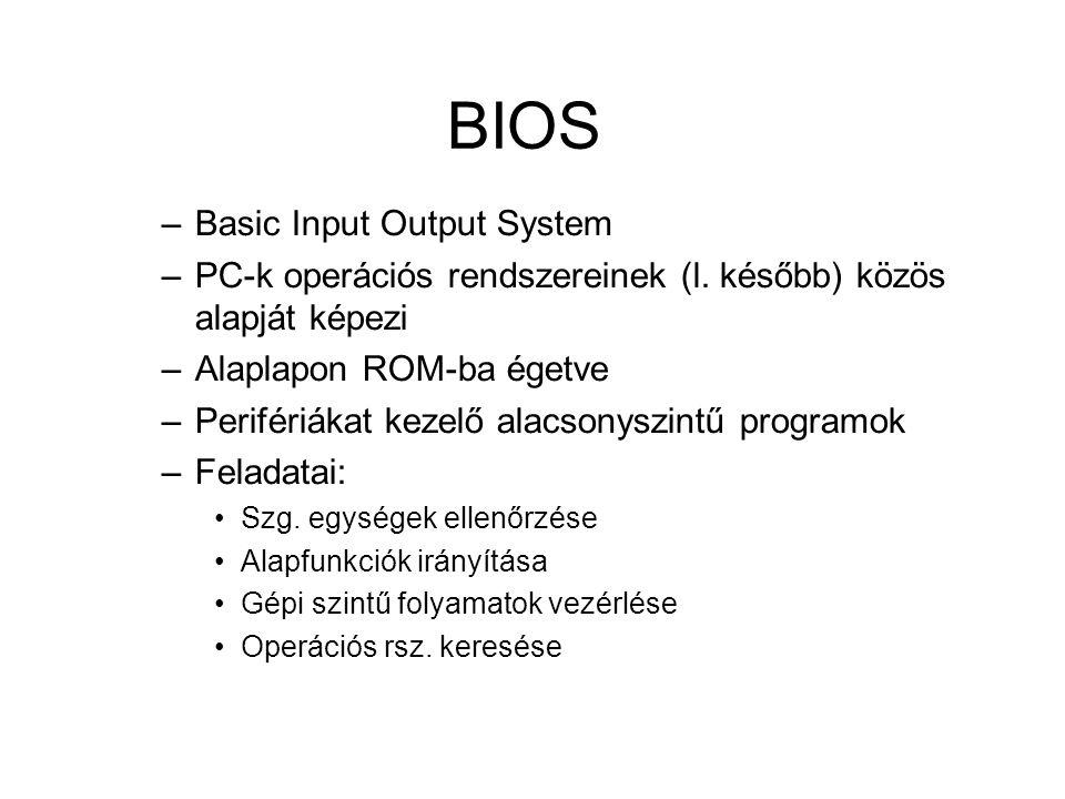 BIOS –Basic Input Output System –PC-k operációs rendszereinek (l. később) közös alapját képezi –Alaplapon ROM-ba égetve –Perifériákat kezelő alacsonys